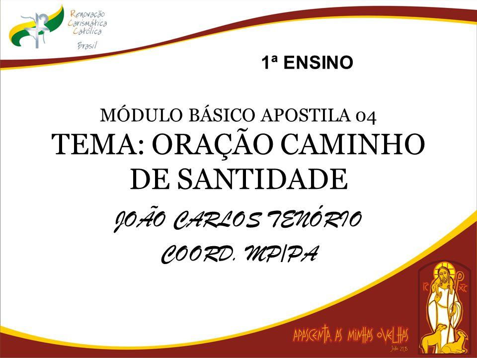MÓDULO BÁSICO APOSTILA 04 TEMA: ORAÇÃO CAMINHO DE SANTIDADE JOÃO CARLOS TENÓRIO COORD. MP/PA 1ª ENSINO