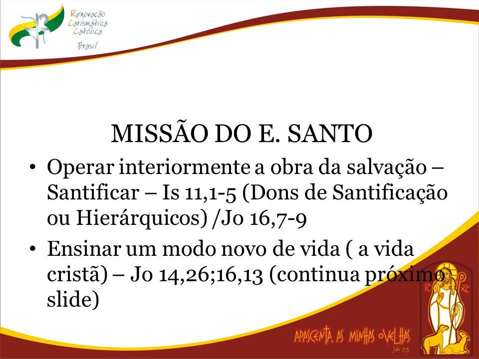 MISSÃO DO E. SANTO Operar interiormente a obra da salvação – Santificar – Is 11,1-5 (Dons de Santificação ou Hierárquicos) /Jo 16,7-9 Ensinar um modo