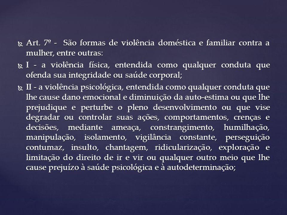 Art.7º - São formas de violência doméstica e familiar contra a mulher, entre outras: Art.