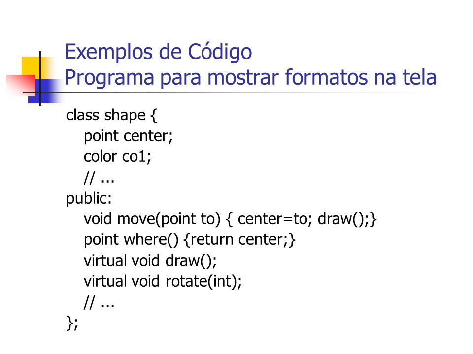 Exemplos de Código Programa para mostrar formatos na tela class shape { point center; color co1; //... public: void move(point to) { center=to; draw()