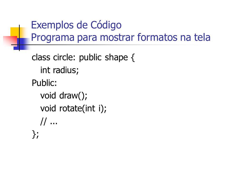 Exemplos de Código Programa para mostrar formatos na tela class circle: public shape { int radius; Public: void draw(); void rotate(int i); //...