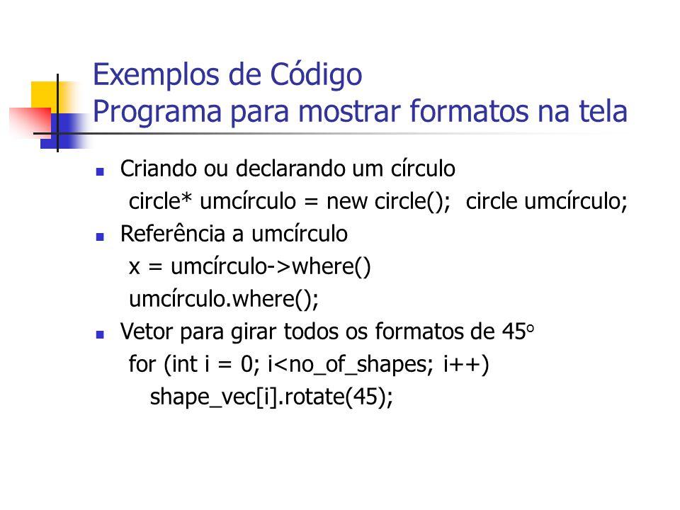 Exemplos de Código Programa para mostrar formatos na tela Criando ou declarando um círculo circle* umcírculo = new circle(); circle umcírculo; Referência a umcírculo x = umcírculo->where() umcírculo.where(); Vetor para girar todos os formatos de 45 o for (int i = 0; i<no_of_shapes; i++) shape_vec[i].rotate(45);