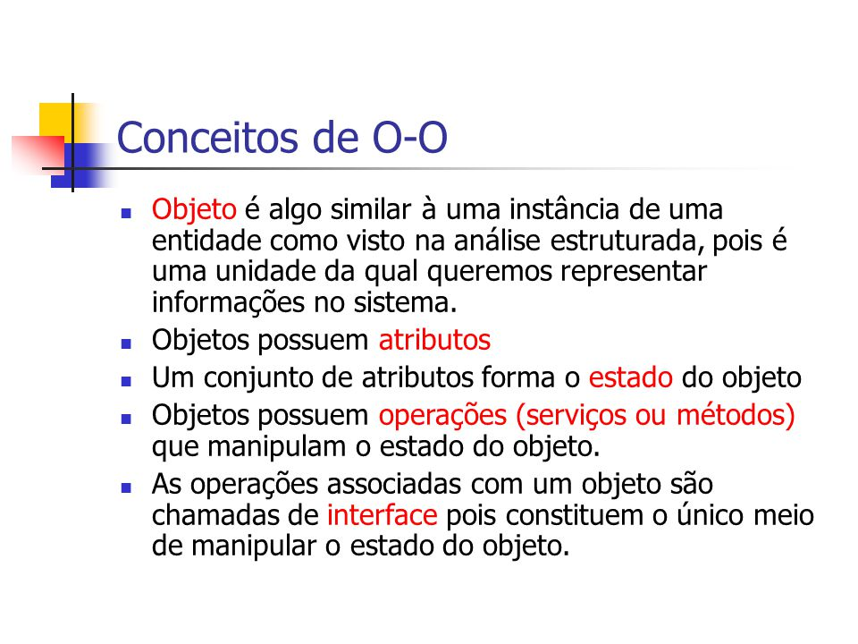 Conceitos de O-O Objeto é algo similar à uma instância de uma entidade como visto na análise estruturada, pois é uma unidade da qual queremos representar informações no sistema.