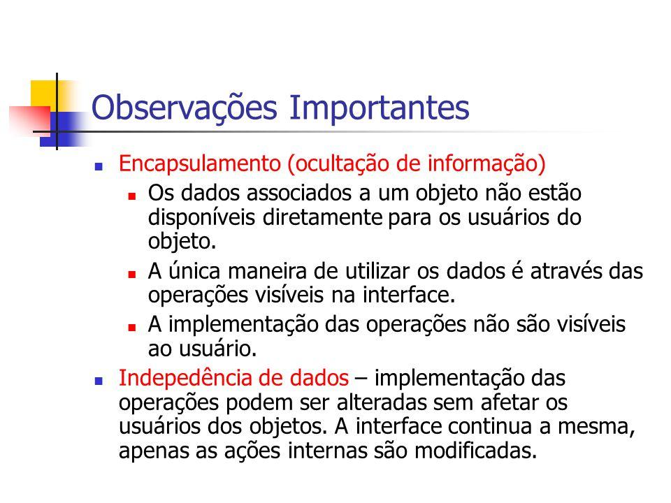 Observações Importantes Encapsulamento (ocultação de informação) Os dados associados a um objeto não estão disponíveis diretamente para os usuários do objeto.