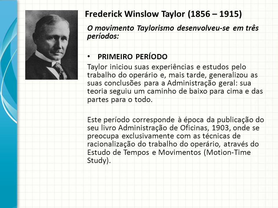 Frederick Winslow Taylor (1856 – 1915) O movimento Taylorismo desenvolveu-se em três períodos: PRIMEIRO PERÍODO Taylor iniciou suas experiências e estudos pelo trabalho do operário e, mais tarde, generalizou as suas conclusões para a Administração geral: sua teoria seguiu um caminho de baixo para cima e das partes para o todo.