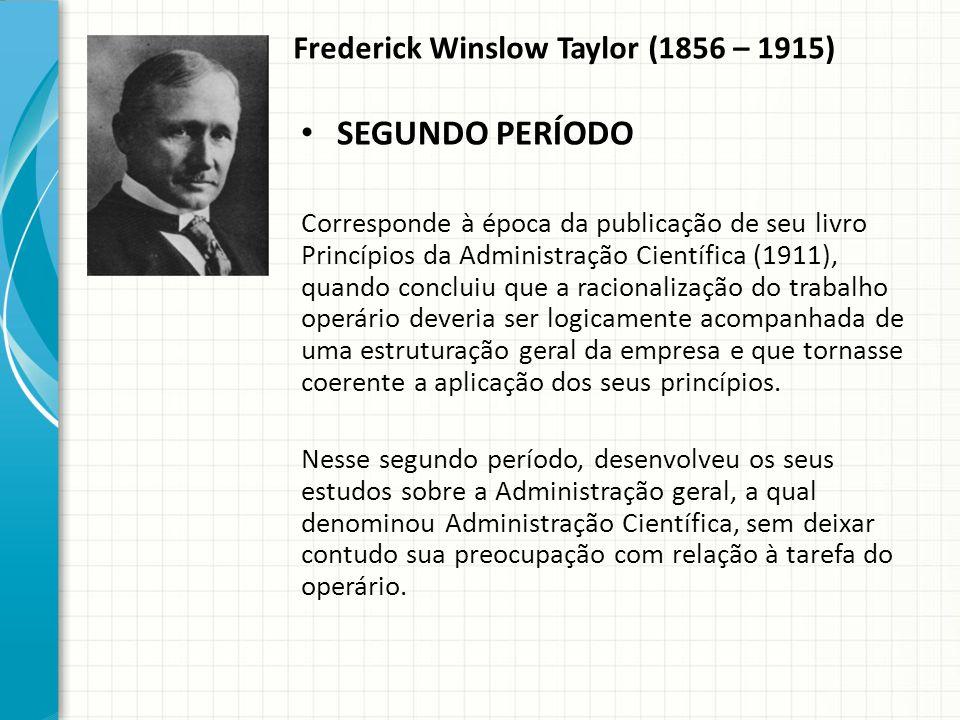 Frederick Winslow Taylor (1856 – 1915) SEGUNDO PERÍODO Corresponde à época da publicação de seu livro Princípios da Administração Científica (1911), quando concluiu que a racionalização do trabalho operário deveria ser logicamente acompanhada de uma estruturação geral da empresa e que tornasse coerente a aplicação dos seus princípios.