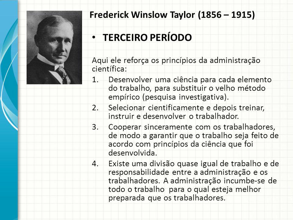 Frederick Winslow Taylor (1856 – 1915) TERCEIRO PERÍODO Aqui ele reforça os princípios da administração científica: 1.Desenvolver uma ciência para cada elemento do trabalho, para substituir o velho método empírico (pesquisa investigativa).