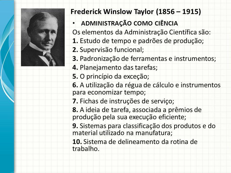 Frederick Winslow Taylor (1856 – 1915) ADMINISTRAÇÃO COMO CIÊNCIA Os elementos da Administração Científica são: 1.