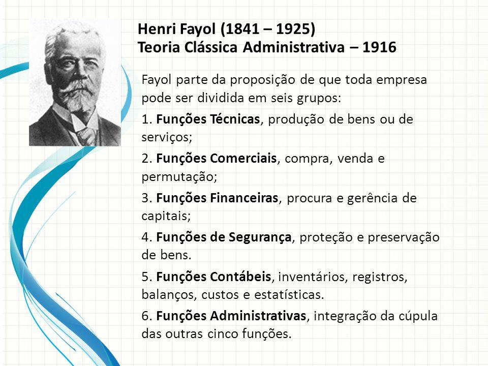 Henri Fayol (1841 – 1925) Teoria Clássica Administrativa – 1916 Fayol parte da proposição de que toda empresa pode ser dividida em seis grupos: 1.