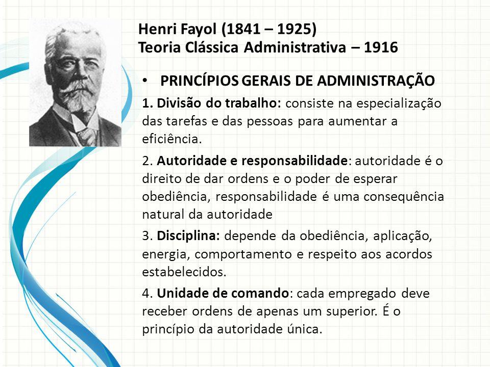 Henri Fayol (1841 – 1925) Teoria Clássica Administrativa – 1916 PRINCÍPIOS GERAIS DE ADMINISTRAÇÃO 1.