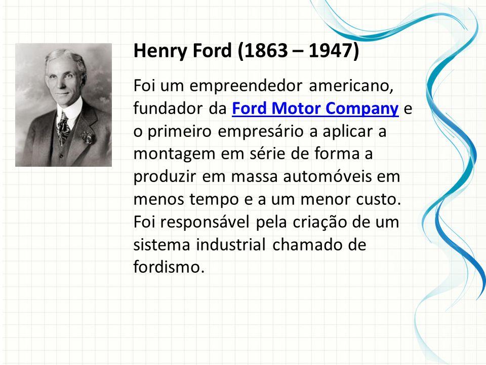 Henry Ford (1863 – 1947) Foi um empreendedor americano, fundador da Ford Motor Company e o primeiro empresário a aplicar a montagem em série de forma a produzir em massa automóveis em menos tempo e a um menor custo.