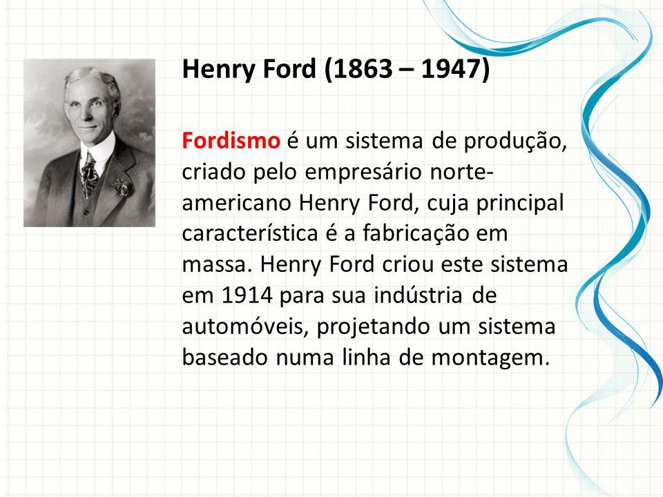 Henry Ford (1863 – 1947) Fordismo é um sistema de produção, criado pelo empresário norte- americano Henry Ford, cuja principal característica é a fabricação em massa.