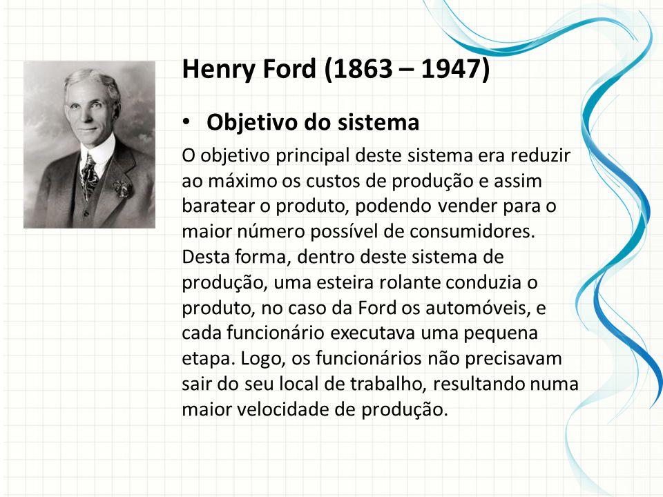 Henry Ford (1863 – 1947) Objetivo do sistema O objetivo principal deste sistema era reduzir ao máximo os custos de produção e assim baratear o produto, podendo vender para o maior número possível de consumidores.