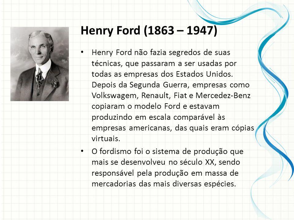 Henry Ford (1863 – 1947) Henry Ford não fazia segredos de suas técnicas, que passaram a ser usadas por todas as empresas dos Estados Unidos.