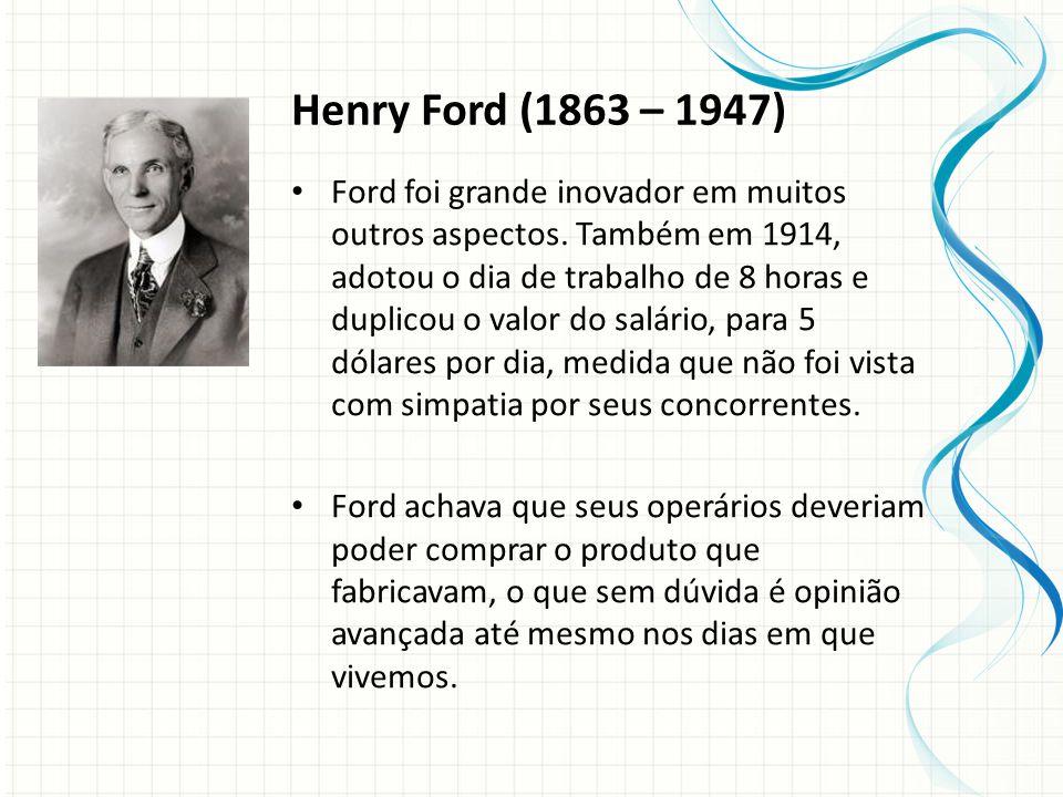 Henry Ford (1863 – 1947) Ford foi grande inovador em muitos outros aspectos.