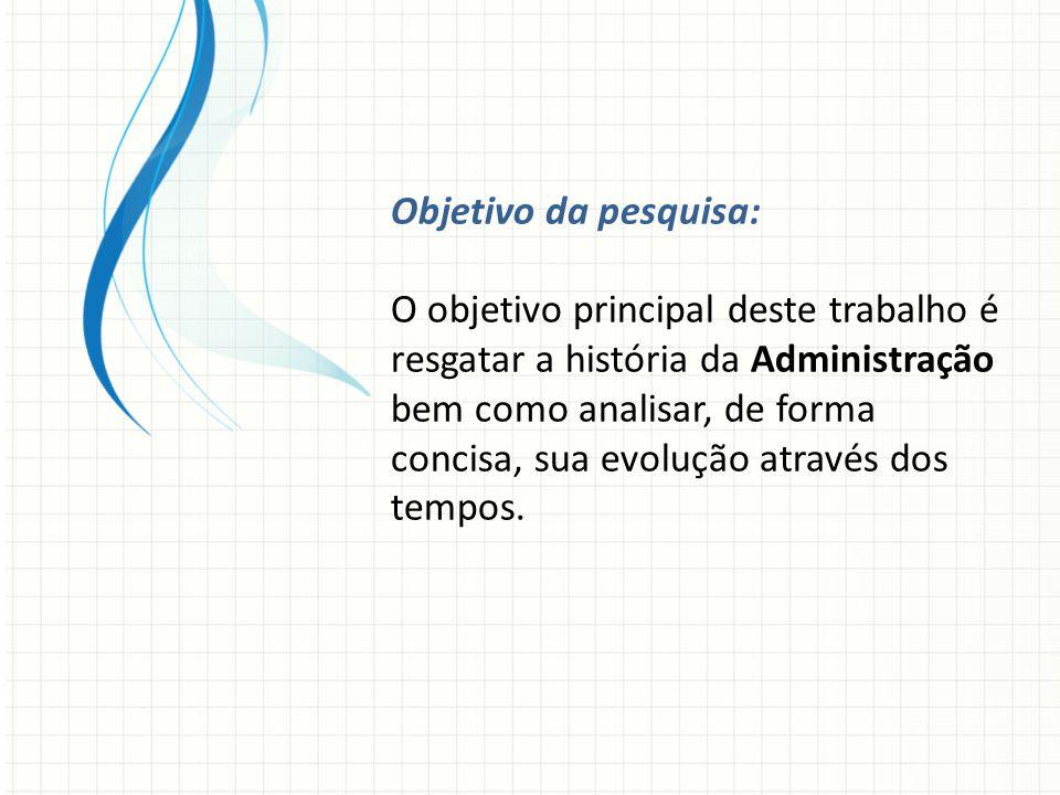 Objetivo da pesquisa: O objetivo principal deste trabalho é resgatar a história da Administração bem como analisar, de forma concisa, sua evolução através dos tempos.