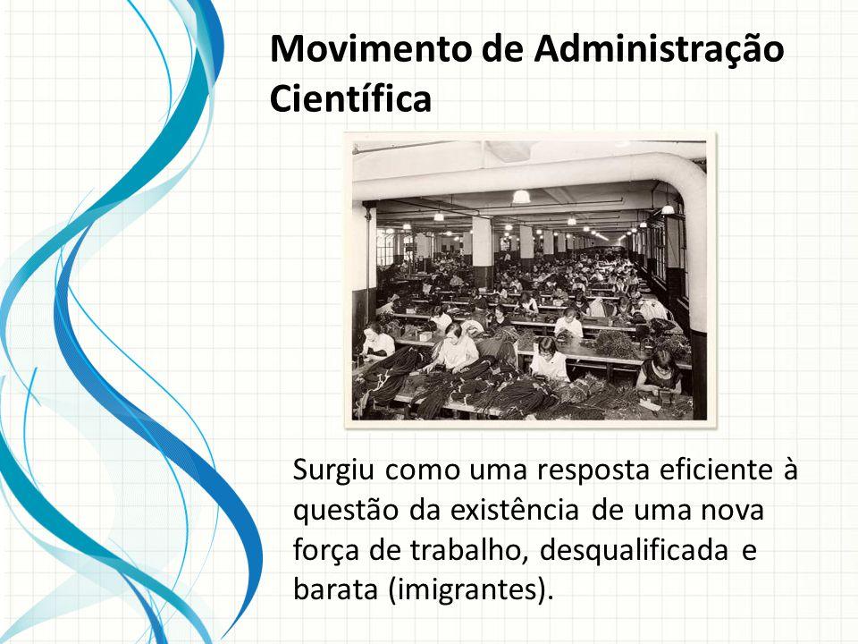 Movimento de Administração Científica Surgiu como uma resposta eficiente à questão da existência de uma nova força de trabalho, desqualificada e barata (imigrantes).