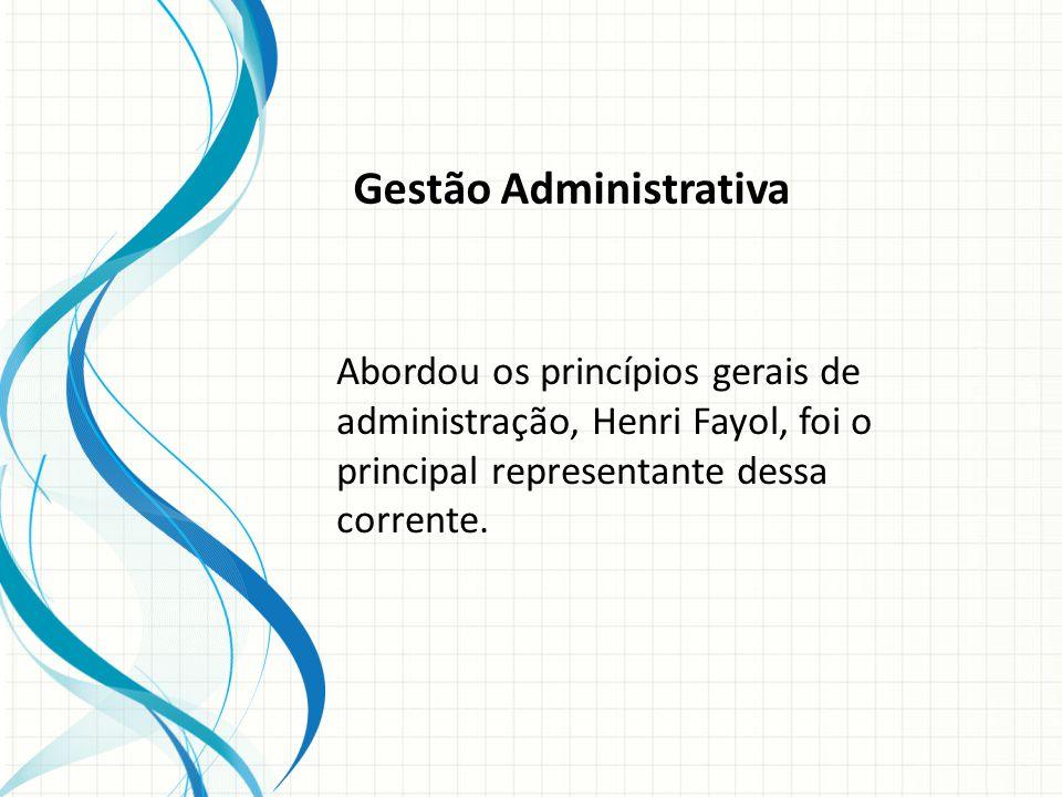 Gestão Administrativa Abordou os princípios gerais de administração, Henri Fayol, foi o principal representante dessa corrente.