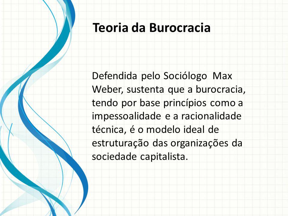 Teoria da Burocracia Defendida pelo Sociólogo Max Weber, sustenta que a burocracia, tendo por base princípios como a impessoalidade e a racionalidade técnica, é o modelo ideal de estruturação das organizações da sociedade capitalista.