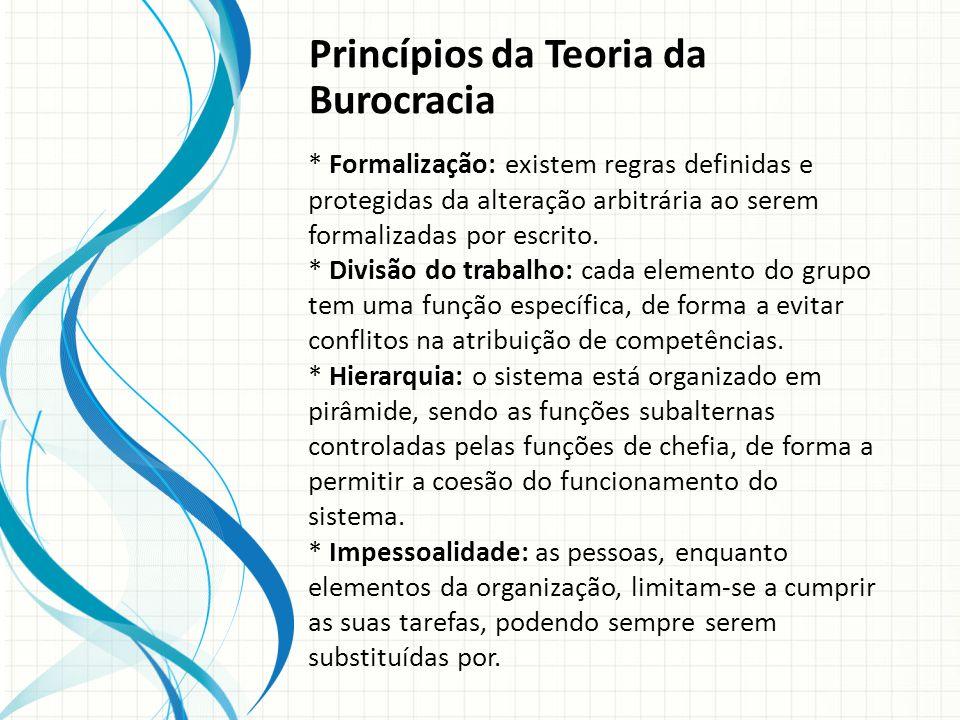 Princípios da Teoria da Burocracia * Formalização: existem regras definidas e protegidas da alteração arbitrária ao serem formalizadas por escrito.