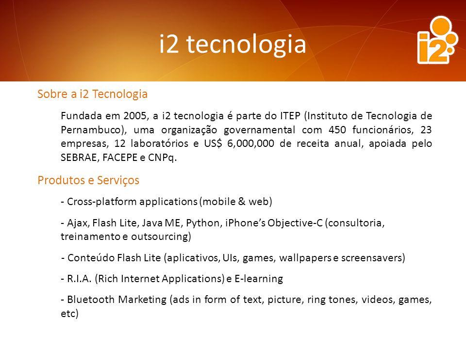 Sobre a i2 Tecnologia Fundada em 2005, a i2 tecnologia é parte do ITEP (Instituto de Tecnologia de Pernambuco), uma organização governamental com 450 funcionários, 23 empresas, 12 laboratórios e US$ 6,000,000 de receita anual, apoiada pelo SEBRAE, FACEPE e CNPq.