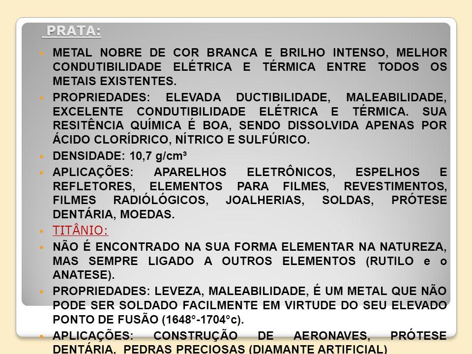 PRATA: PRATA: METAL NOBRE DE COR BRANCA E BRILHO INTENSO, MELHOR CONDUTIBILIDADE ELÉTRICA E TÉRMICA ENTRE TODOS OS METAIS EXISTENTES. PROPRIEDADES: EL