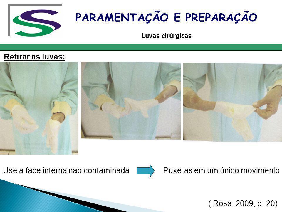 Retirar as luvas: PARAMENTAÇÃO E PREPARAÇÃO Luvas cirúrgicas Use a face interna não contaminada Puxe-as em um único movimento ( Rosa, 2009, p. 20)