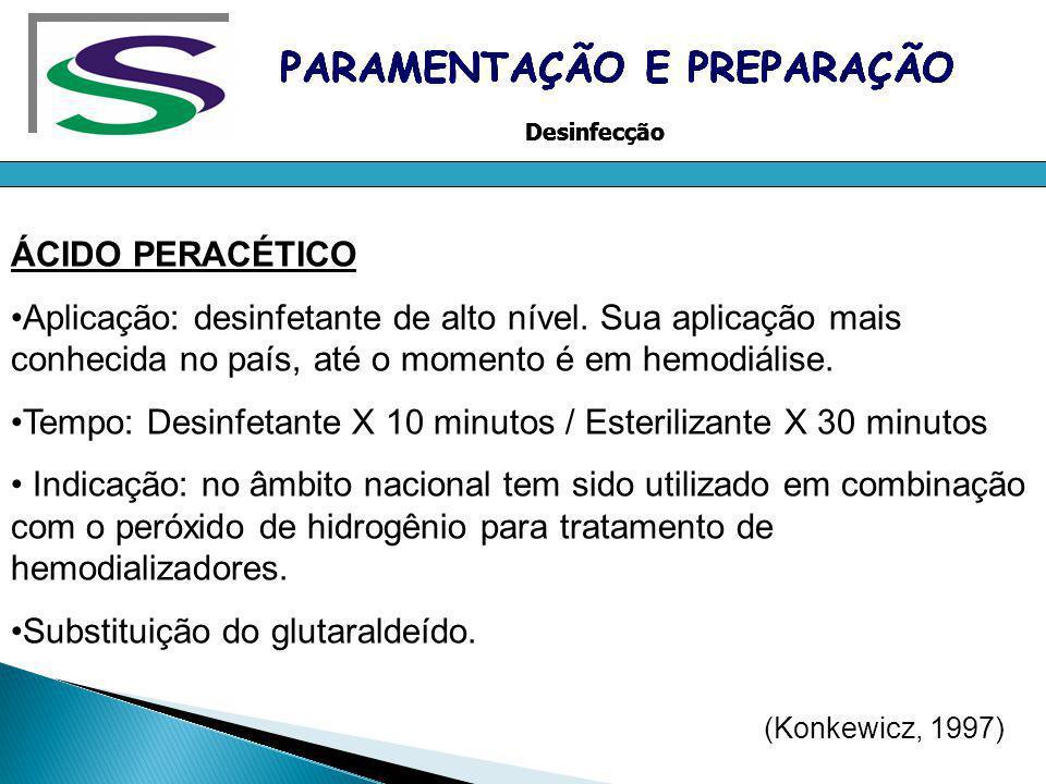 ÁCIDO PERACÉTICO Aplicação: desinfetante de alto nível. Sua aplicação mais conhecida no país, até o momento é em hemodiálise. Tempo: Desinfetante X 10