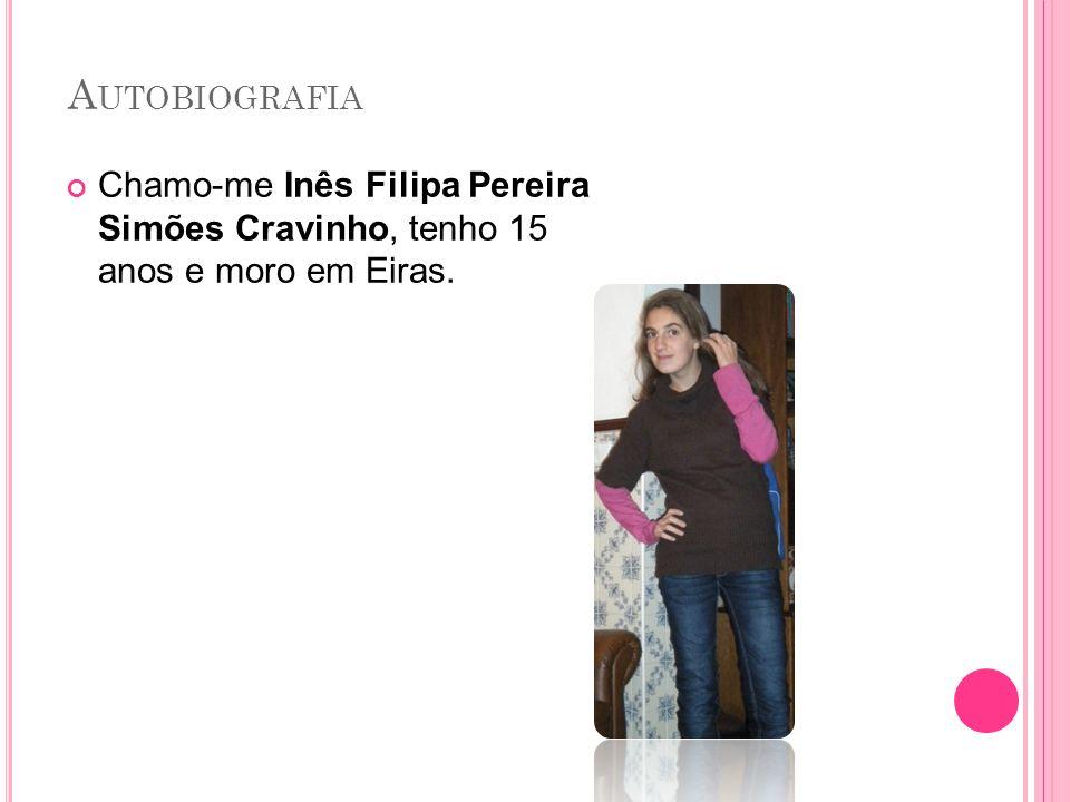 A UTOBIOGRAFIA Chamo-me Inês Filipa Pereira Simões Cravinho, tenho 15 anos e moro em Eiras.
