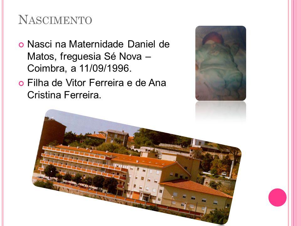 N ASCIMENTO Nasci na Maternidade Daniel de Matos, freguesia Sé Nova – Coimbra, a 11/09/1996.