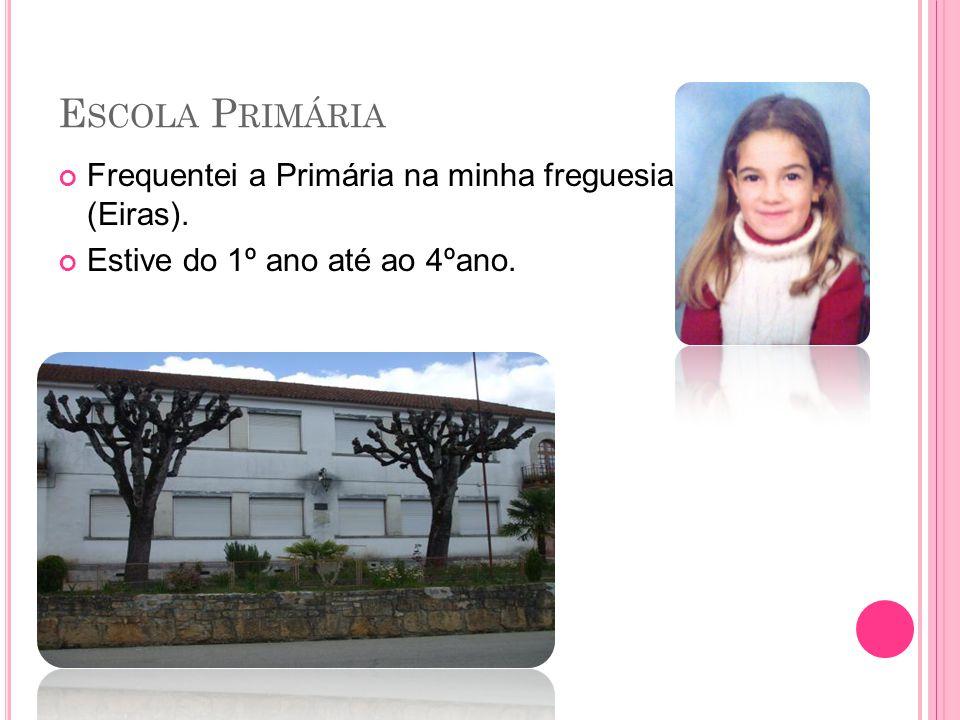E SCOLA P RIMÁRIA Frequentei a Primária na minha freguesia (Eiras). Estive do 1º ano até ao 4ºano.