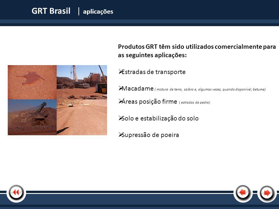 Nome da Apresentação Os benefícios do uso de nossos produtos: A redução dos níveis de poeira Redução da permeabilidade à água através da redução das partículas espaços vazios Aumenta a densidade do material e resistência (CBR) Rentável Fácil de usar e fácil de manter GRT Brasil | aplicações