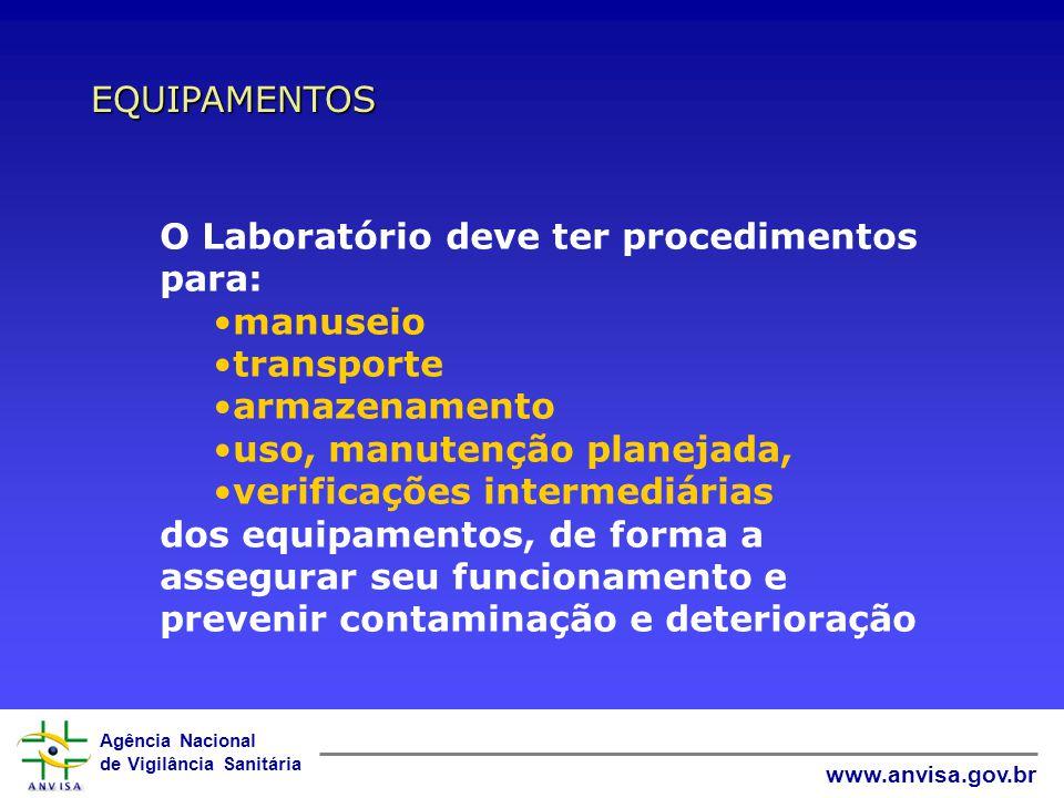 Agência Nacional de Vigilância Sanitária www.anvisa.gov.br EQUIPAMENTOS O Laboratório deve ter procedimentos para: manuseio transporte armazenamento uso, manutenção planejada, verificações intermediárias dos equipamentos, de forma a assegurar seu funcionamento e prevenir contaminação e deterioração