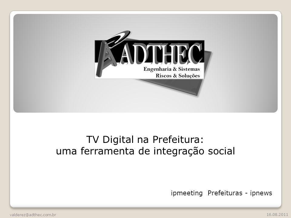TV Digital na Prefeitura: uma ferramenta de integração social valderez@adthec.com.br 16.08.2011 ipmeeting Prefeituras - ipnews