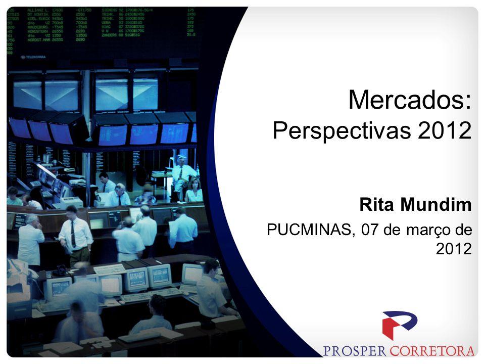 Mercados: Perspectivas 2012 Rita Mundim PUCMINAS, 07 de março de 2012