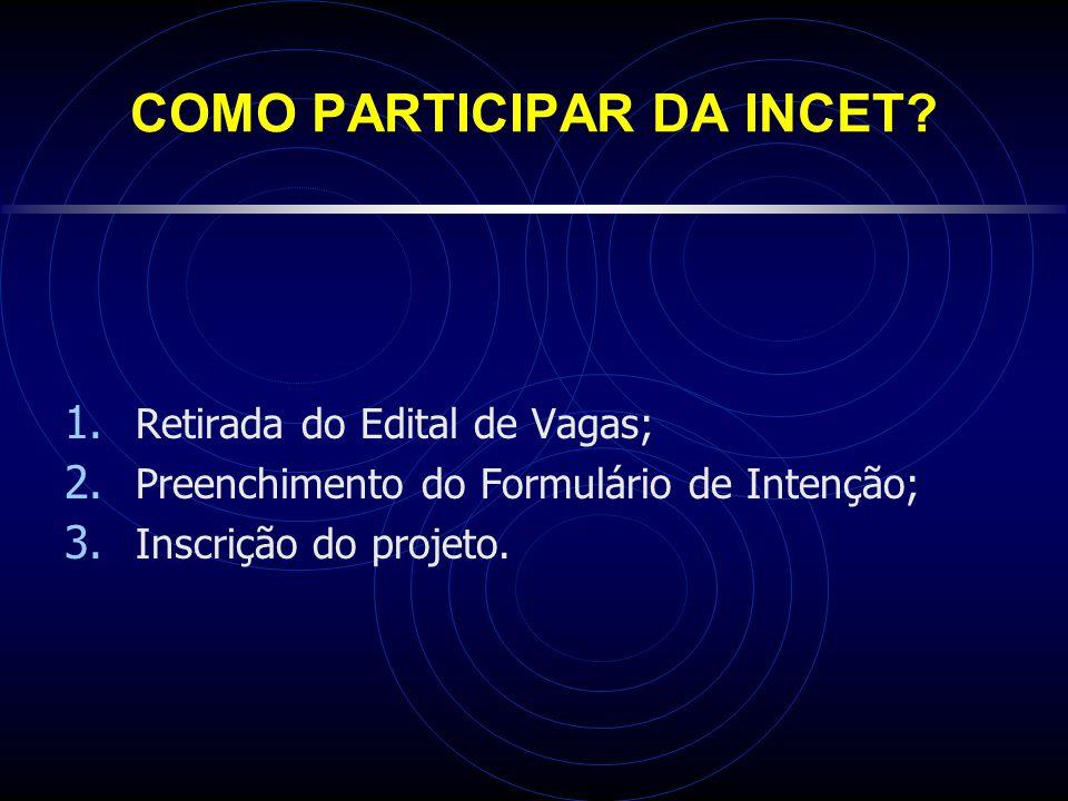 COMO PARTICIPAR DA INCET? 1. Retirada do Edital de Vagas; 2. Preenchimento do Formulário de Intenção; 3. Inscrição do projeto.