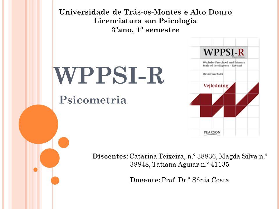 WPPSI-R Psicometria Discentes: Catarina Teixeira, n.º 38836, Magda Silva n.º 38848, Tatiana Aguiar n.º 41135 Docente: Prof. Dr.ª Sónia Costa Universid