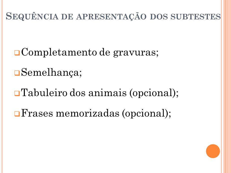 S EQUÊNCIA DE APRESENTAÇÃO DOS SUBTESTES Completamento de gravuras; Semelhança; Tabuleiro dos animais (opcional); Frases memorizadas (opcional);