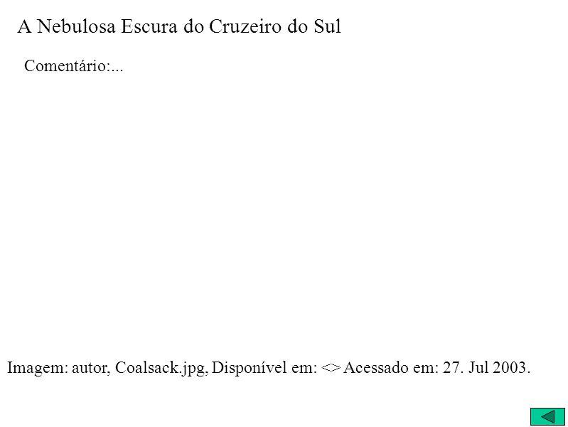 A Nebulosa Escura do Cruzeiro do Sul Comentário:... Imagem: autor, Coalsack.jpg, Disponível em: <> Acessado em: 27. Jul 2003.