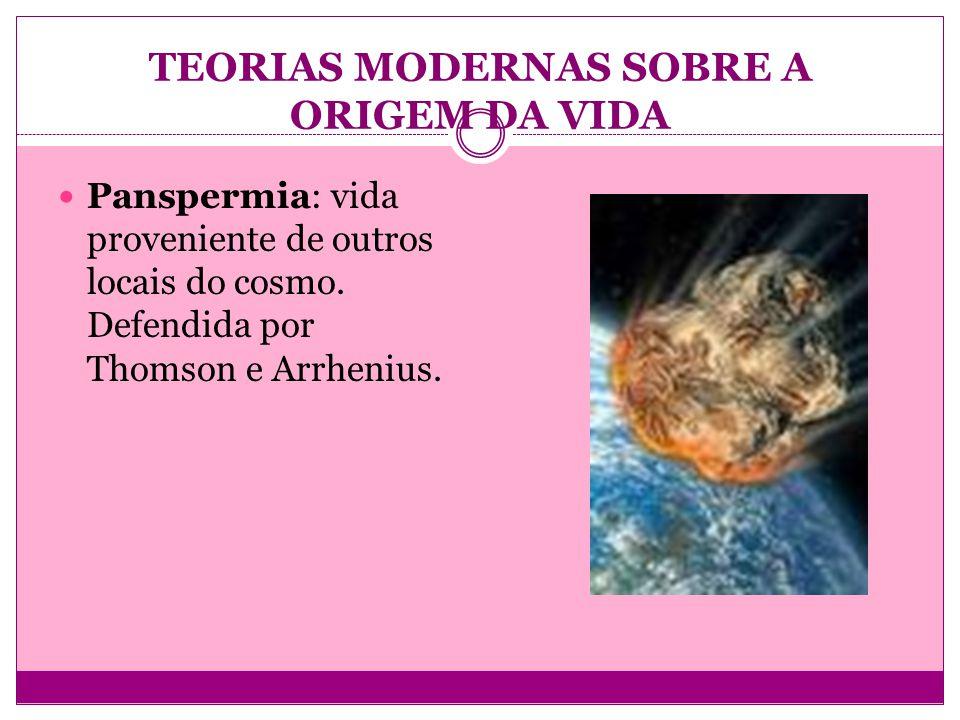TEORIAS MODERNAS SOBRE A ORIGEM DA VIDA Panspermia: vida proveniente de outros locais do cosmo. Defendida por Thomson e Arrhenius.