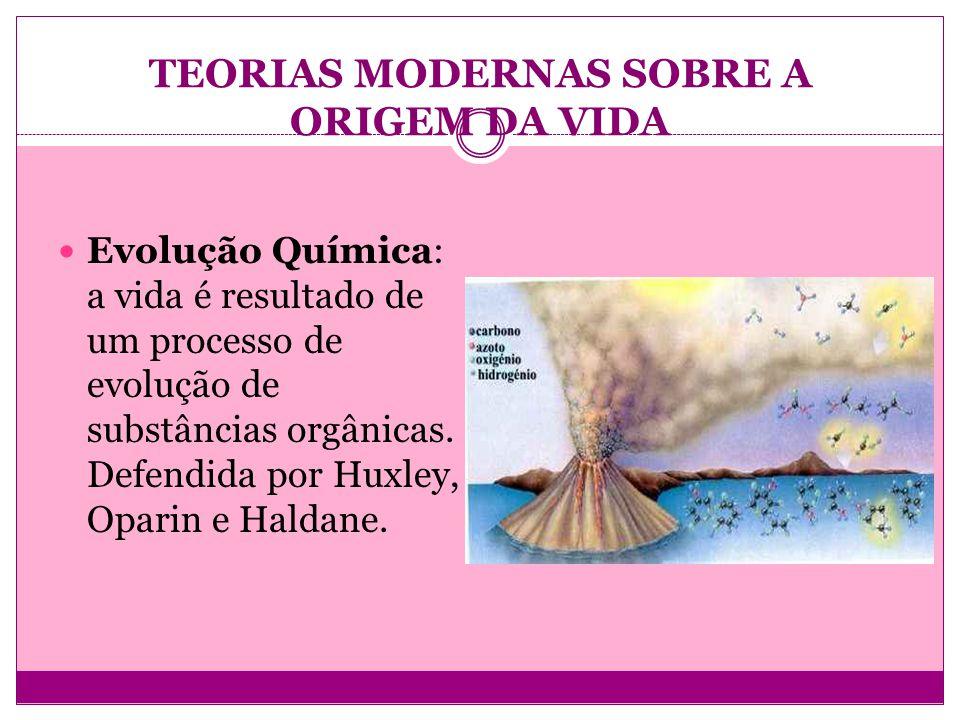 TEORIAS MODERNAS SOBRE A ORIGEM DA VIDA Evolução Química: a vida é resultado de um processo de evolução de substâncias orgânicas. Defendida por Huxley