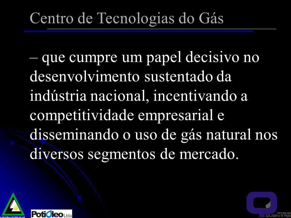 Centro de Tecnologias do Gás – que cumpre um papel decisivo no desenvolvimento sustentado da indústria nacional, incentivando a competitividade empresarial e disseminando o uso de gás natural nos diversos segmentos de mercado.