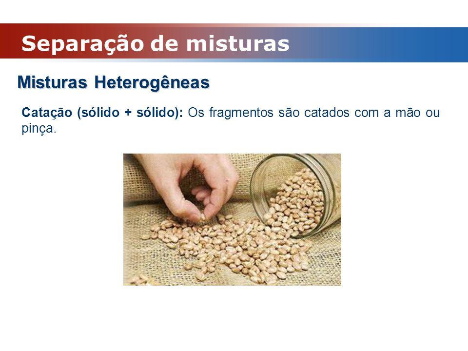 Misturas Heterogêneas Catação (sólido + sólido): Os fragmentos são catados com a mão ou pinça. Separação de misturas