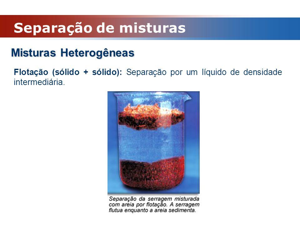 Misturas Heterogêneas Flotação (sólido + sólido): Separação por um líquido de densidade intermediária. Separação de misturas