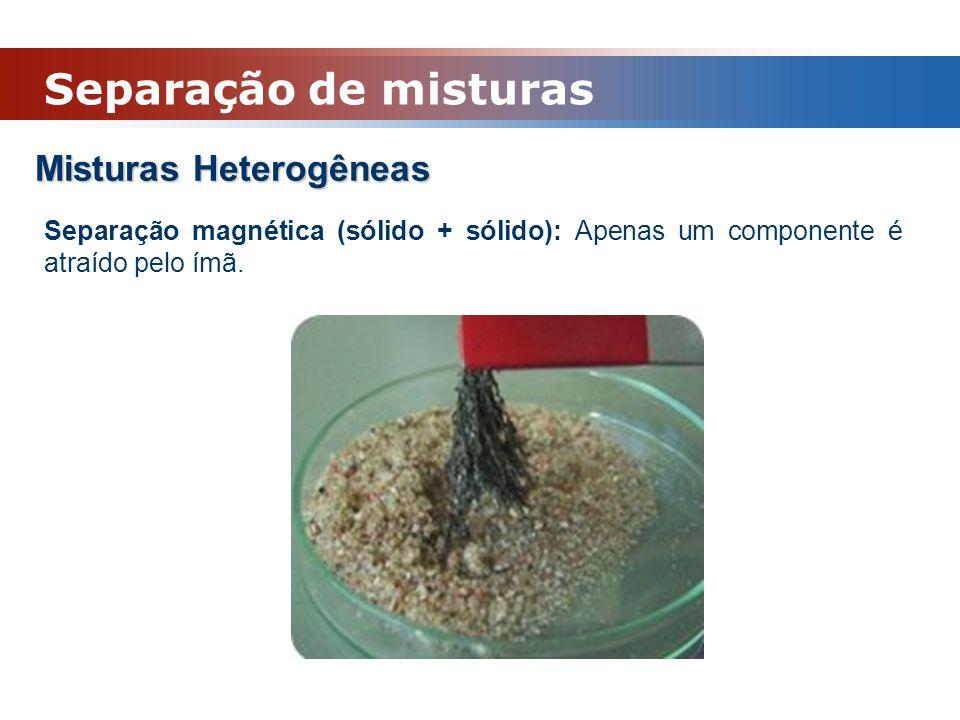 Misturas Heterogêneas Separação magnética (sólido + sólido): Apenas um componente é atraído pelo ímã. Separação de misturas