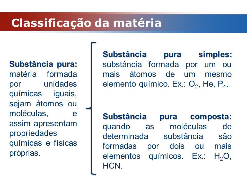Classificação da matéria Substância pura: Substância pura: matéria formada por unidades químicas iguais, sejam átomos ou moléculas, e assim apresentam