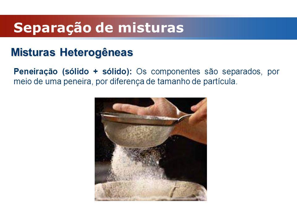 Misturas Heterogêneas Peneiração (sólido + sólido): Os componentes são separados, por meio de uma peneira, por diferença de tamanho de partícula. Sepa