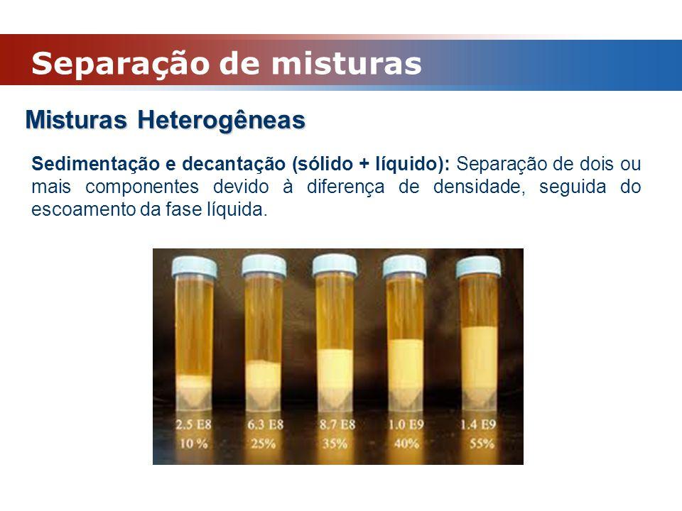 Misturas Heterogêneas Sedimentação e decantação (sólido + líquido): Separação de dois ou mais componentes devido à diferença de densidade, seguida do