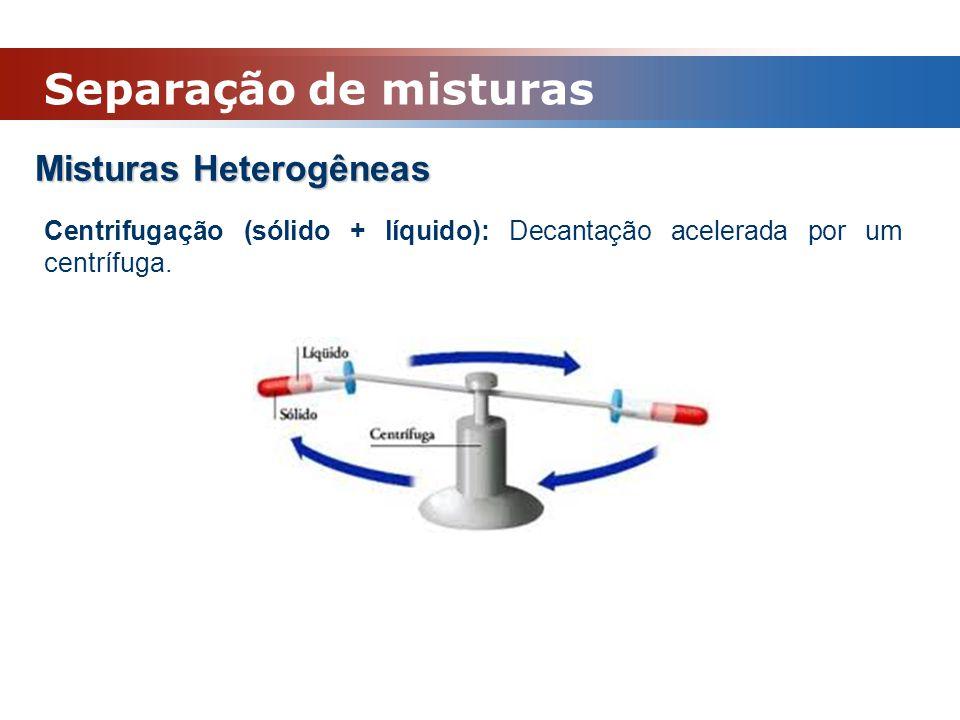 Misturas Heterogêneas Centrifugação (sólido + líquido): Decantação acelerada por um centrífuga. Separação de misturas