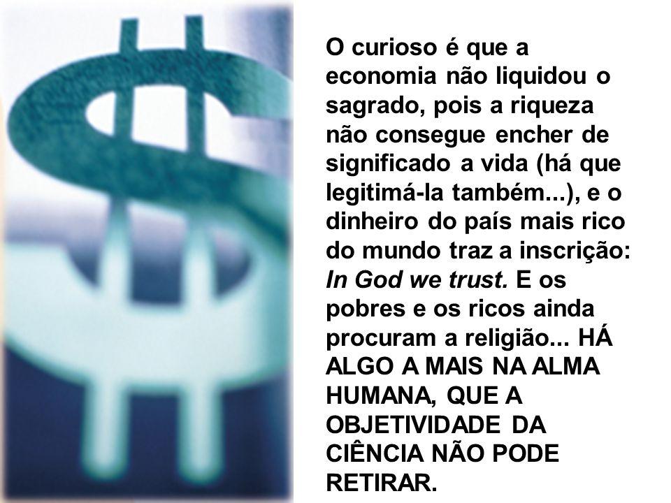 O curioso é que a economia não liquidou o sagrado, pois a riqueza não consegue encher de significado a vida (há que legitimá-la também...), e o dinheiro do país mais rico do mundo traz a inscrição: In God we trust.